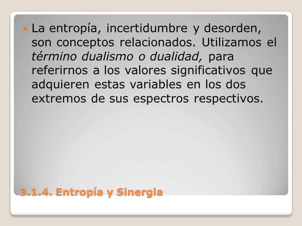 3.1.4. Entropía y Sinergia La entropía, incertidumbre y desorden, son conceptos relacionados. Utilizamos el término dualismo o dualidad, para referirn