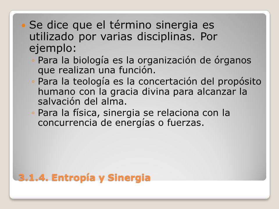 3.1.4. Entropía y Sinergia Se dice que el término sinergia es utilizado por varias disciplinas. Por ejemplo: Para la biología es la organización de ór