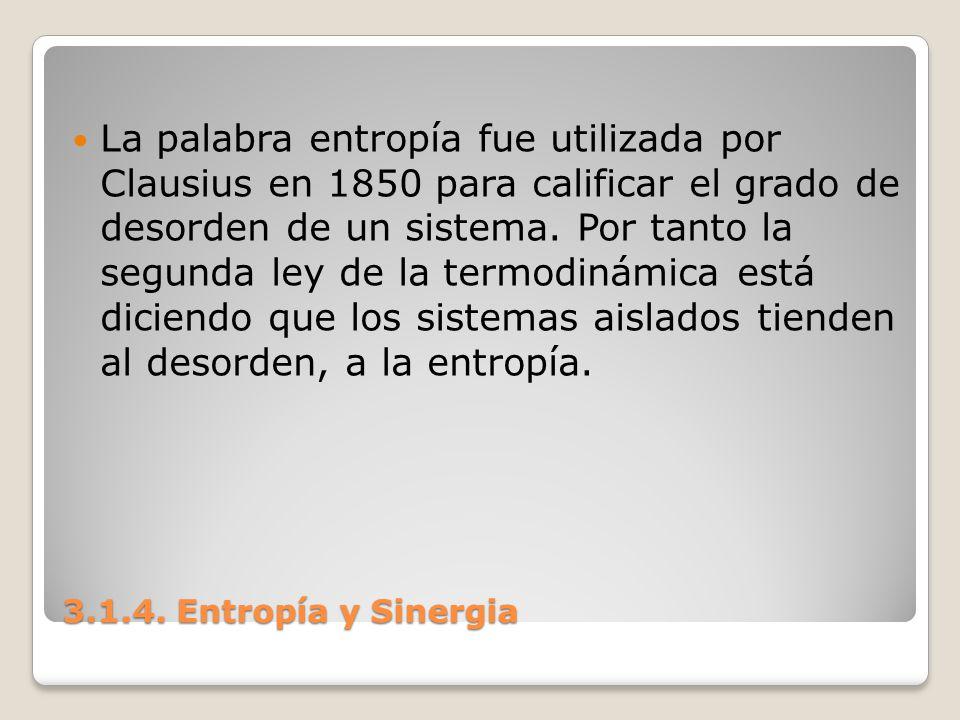 3.1.4. Entropía y Sinergia La palabra entropía fue utilizada por Clausius en 1850 para calificar el grado de desorden de un sistema. Por tanto la segu
