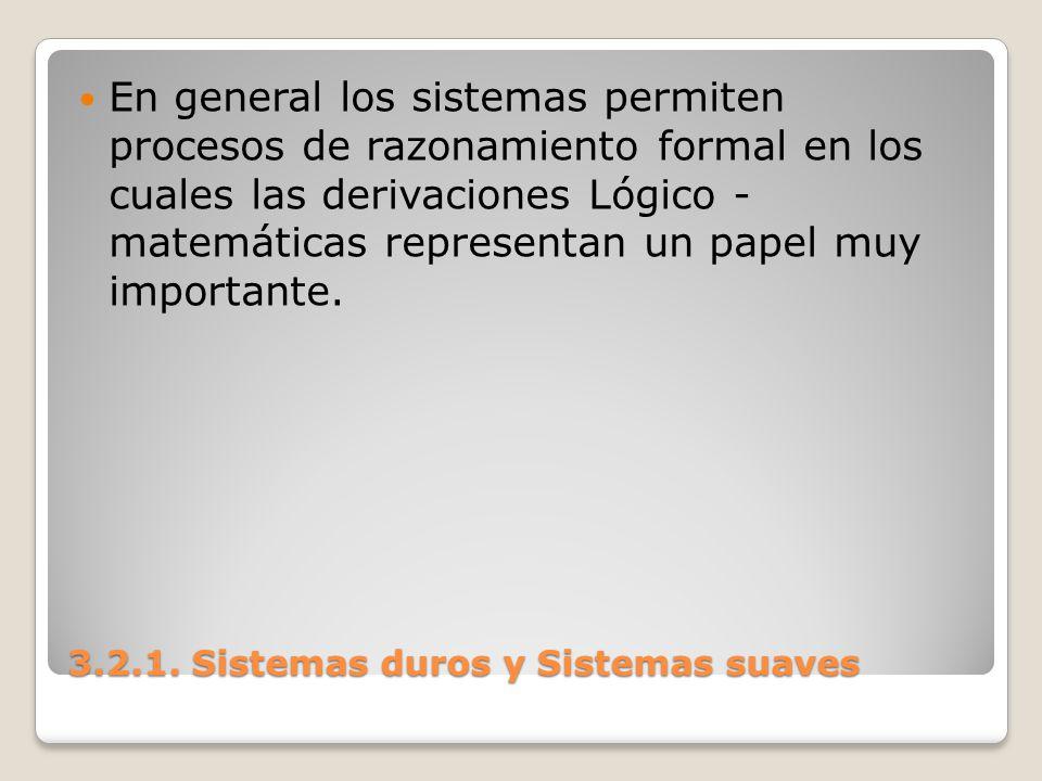 3.2.1. Sistemas duros y Sistemas suaves En general los sistemas permiten procesos de razonamiento formal en los cuales las derivaciones Lógico - matem