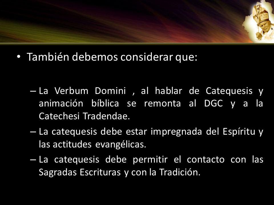 También debemos considerar que: – La Verbum Domini, al hablar de Catequesis y animación bíblica se remonta al DGC y a la Catechesi Tradendae. – La cat
