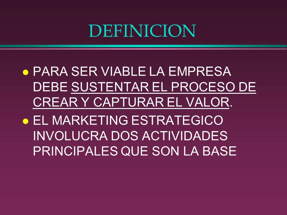 DEFINICION l PARA SER VIABLE LA EMPRESA DEBE SUSTENTAR EL PROCESO DE CREAR Y CAPTURAR EL VALOR. l EL MARKETING ESTRATEGICO INVOLUCRA DOS ACTIVIDADES P