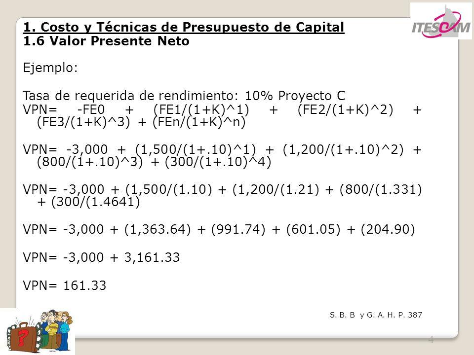 4 1. Costo y Técnicas de Presupuesto de Capital 1.6 Valor Presente Neto Ejemplo: Tasa de requerida de rendimiento: 10% Proyecto C VPN= -FE0 + (FE1/(1+