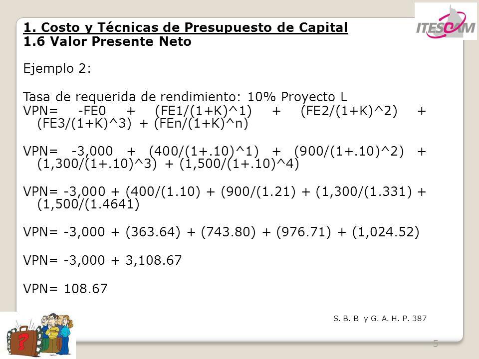 5 1. Costo y Técnicas de Presupuesto de Capital 1.6 Valor Presente Neto Ejemplo 2: Tasa de requerida de rendimiento: 10% Proyecto L VPN= -FE0 + (FE1/(