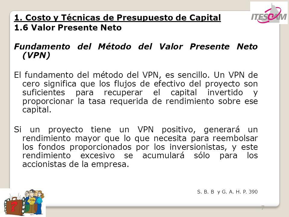 7 1. Costo y Técnicas de Presupuesto de Capital 1.6 Valor Presente Neto Fundamento del Método del Valor Presente Neto (VPN) El fundamento del método d