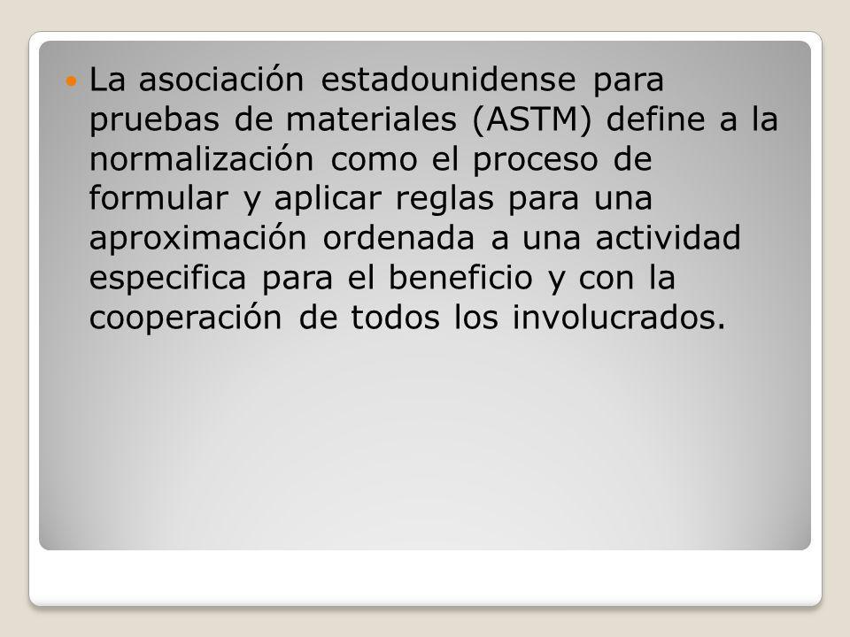 La asociación estadounidense para pruebas de materiales (ASTM) define a la normalización como el proceso de formular y aplicar reglas para una aproximación ordenada a una actividad especifica para el beneficio y con la cooperación de todos los involucrados.