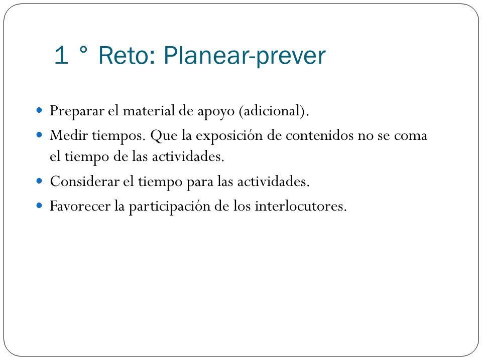 1 ° Reto: Planear-prever Preparar el material de apoyo (adicional). Medir tiempos. Que la exposición de contenidos no se coma el tiempo de las activid