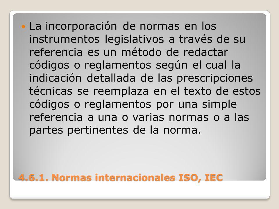 4.6.1. Normas internacionales ISO, IEC La incorporación de normas en los instrumentos legislativos a través de su referencia es un método de redactar