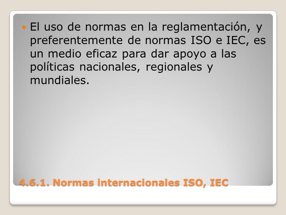 4.6.1. Normas internacionales ISO, IEC El uso de normas en la reglamentación, y preferentemente de normas ISO e IEC, es un medio eficaz para dar apoyo
