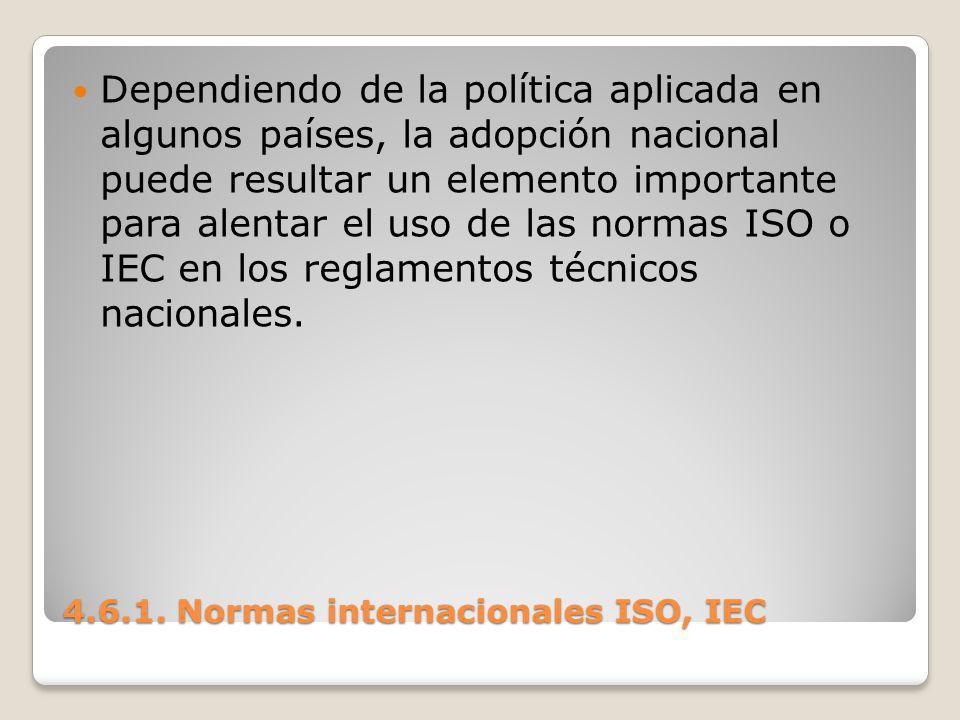 4.6.1. Normas internacionales ISO, IEC Dependiendo de la política aplicada en algunos países, la adopción nacional puede resultar un elemento importan