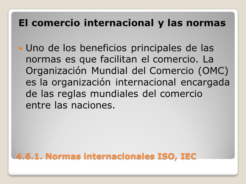 4.6.1. Normas internacionales ISO, IEC El comercio internacional y las normas Uno de los beneficios principales de las normas es que facilitan el come