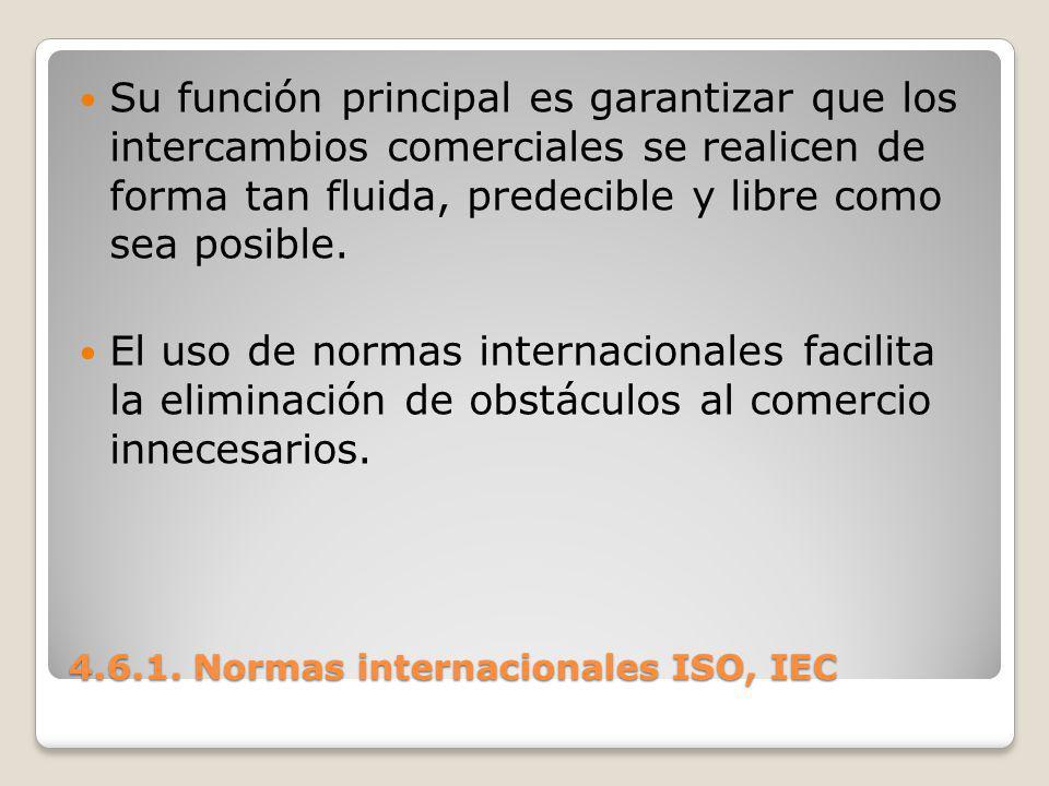 4.6.1. Normas internacionales ISO, IEC Su función principal es garantizar que los intercambios comerciales se realicen de forma tan fluida, predecible