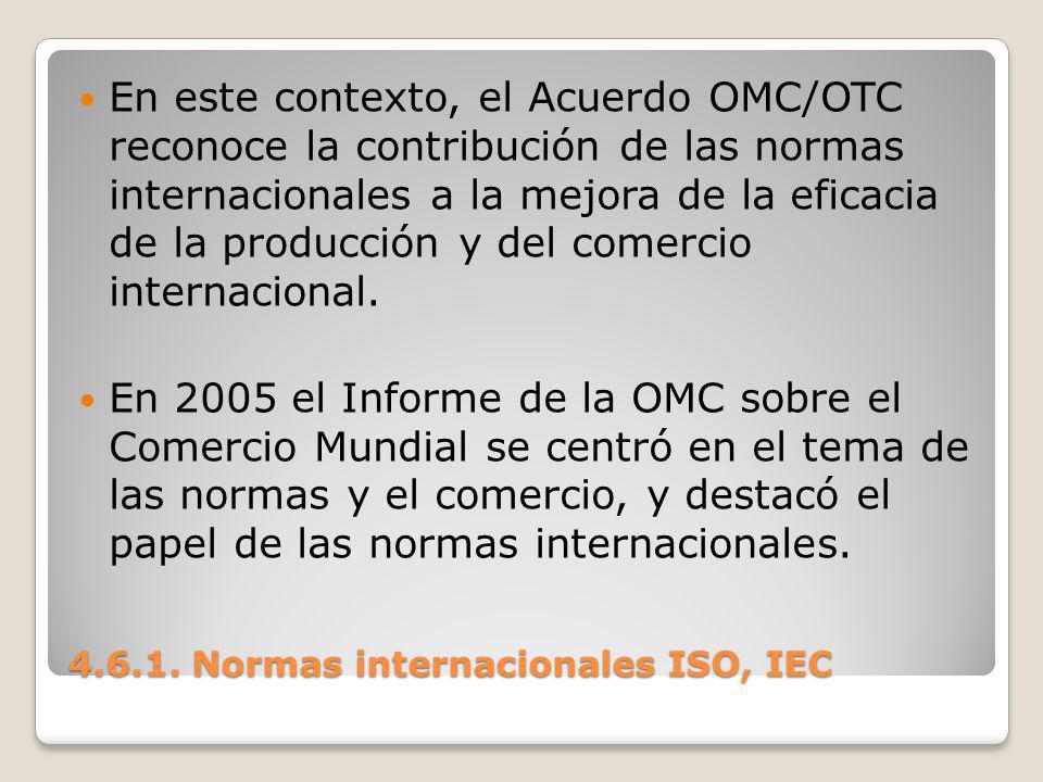 4.6.1. Normas internacionales ISO, IEC En este contexto, el Acuerdo OMC/OTC reconoce la contribución de las normas internacionales a la mejora de la e