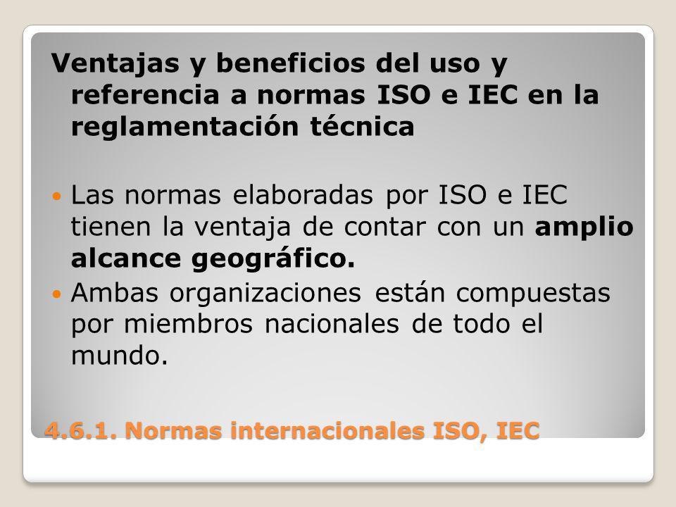 4.6.1. Normas internacionales ISO, IEC Ventajas y beneficios del uso y referencia a normas ISO e IEC en la reglamentación técnica Las normas elaborada