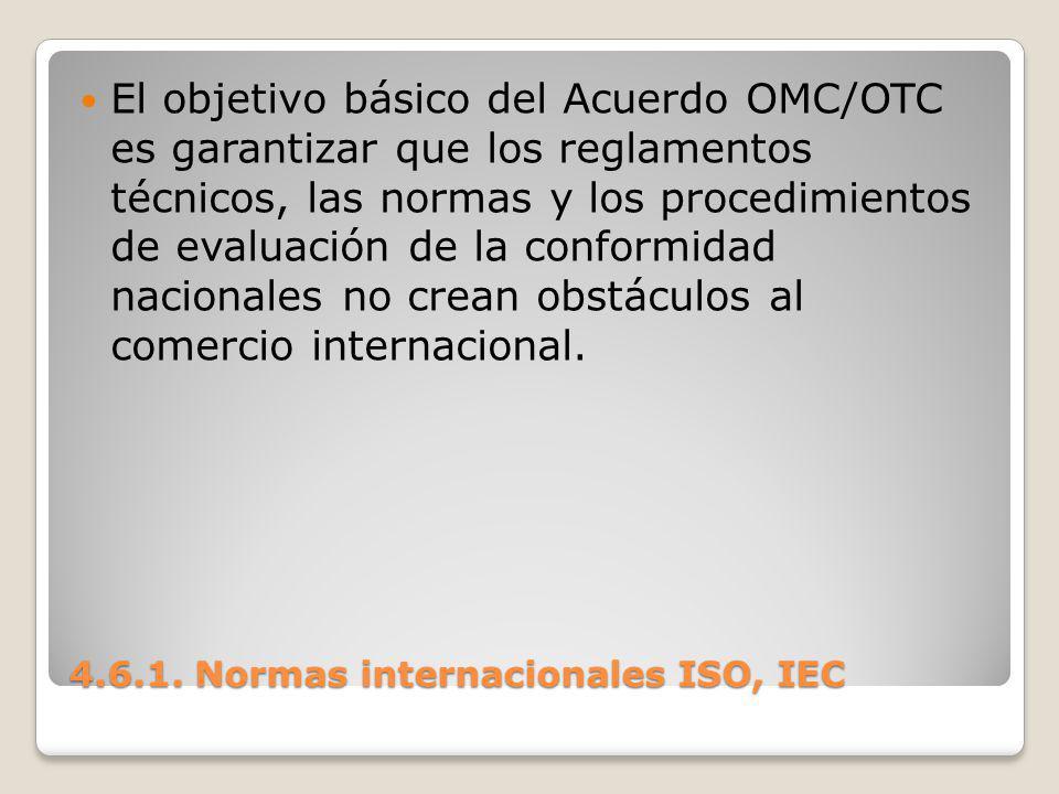 4.6.1. Normas internacionales ISO, IEC El objetivo básico del Acuerdo OMC/OTC es garantizar que los reglamentos técnicos, las normas y los procedimien
