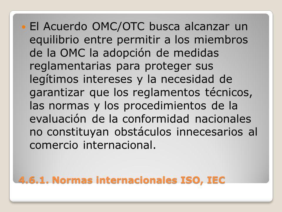 4.6.1. Normas internacionales ISO, IEC El Acuerdo OMC/OTC busca alcanzar un equilibrio entre permitir a los miembros de la OMC la adopción de medidas