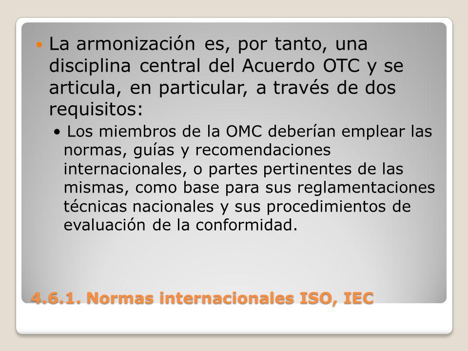 4.6.1. Normas internacionales ISO, IEC La armonización es, por tanto, una disciplina central del Acuerdo OTC y se articula, en particular, a través de