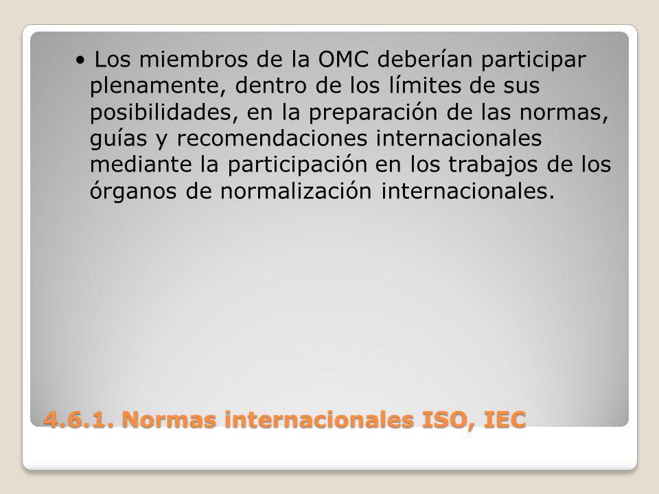 4.6.1. Normas internacionales ISO, IEC Los miembros de la OMC deberían participar plenamente, dentro de los límites de sus posibilidades, en la prepar