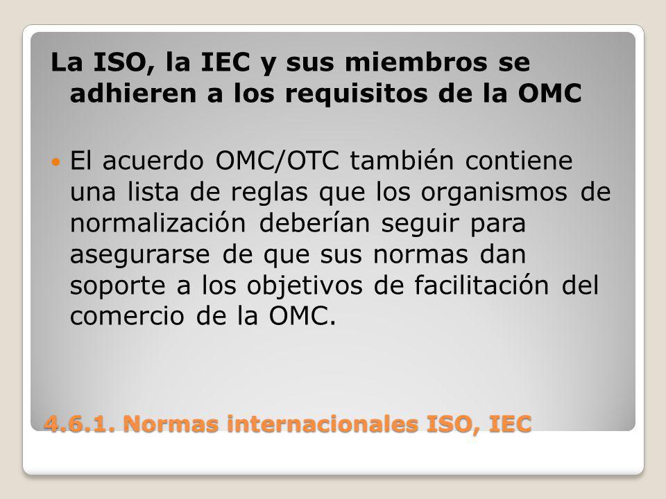 4.6.1. Normas internacionales ISO, IEC La ISO, la IEC y sus miembros se adhieren a los requisitos de la OMC El acuerdo OMC/OTC también contiene una li