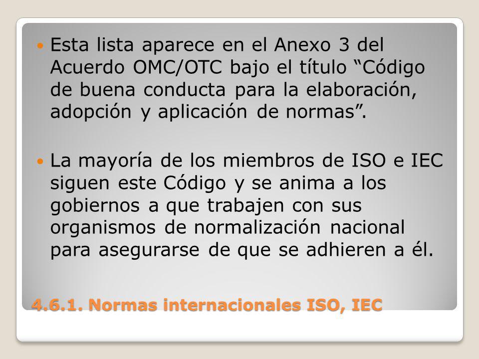 4.6.1. Normas internacionales ISO, IEC Esta lista aparece en el Anexo 3 del Acuerdo OMC/OTC bajo el título Código de buena conducta para la elaboració
