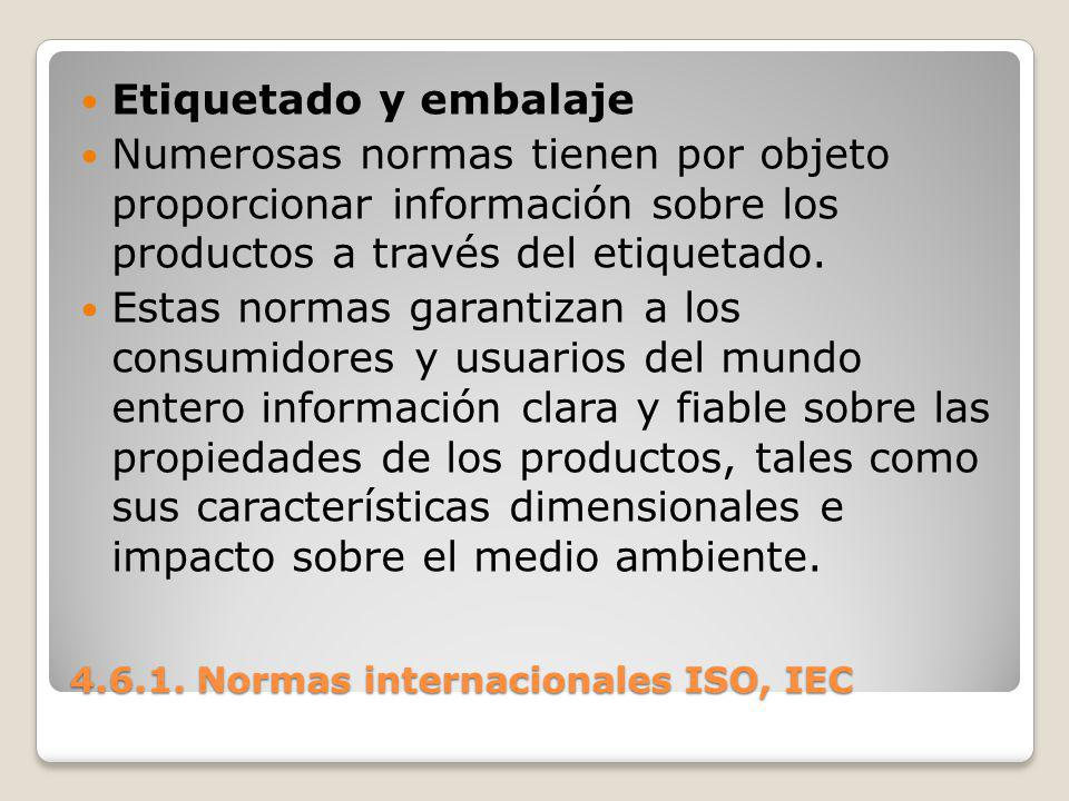 4.6.1. Normas internacionales ISO, IEC Etiquetado y embalaje Numerosas normas tienen por objeto proporcionar información sobre los productos a través