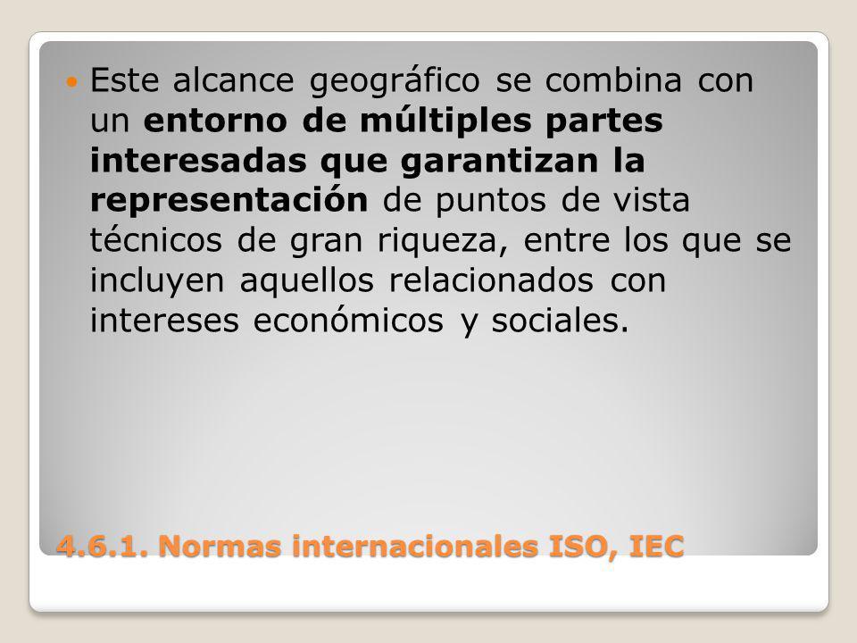 4.6.1. Normas internacionales ISO, IEC Este alcance geográfico se combina con un entorno de múltiples partes interesadas que garantizan la representac