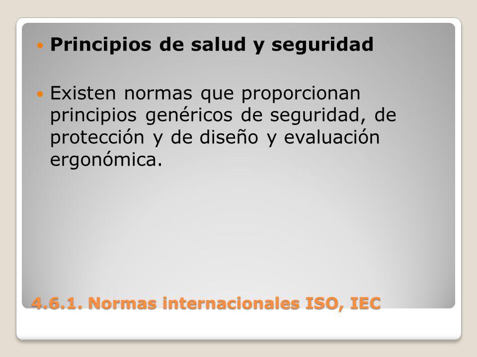 4.6.1. Normas internacionales ISO, IEC Principios de salud y seguridad Existen normas que proporcionan principios genéricos de seguridad, de protecció