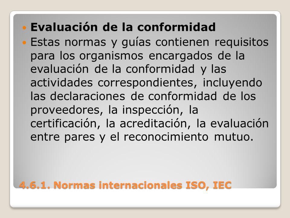 4.6.1. Normas internacionales ISO, IEC Evaluación de la conformidad Estas normas y guías contienen requisitos para los organismos encargados de la eva