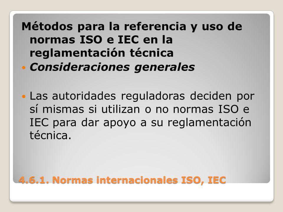 4.6.1. Normas internacionales ISO, IEC Métodos para la referencia y uso de normas ISO e IEC en la reglamentación técnica Consideraciones generales Las