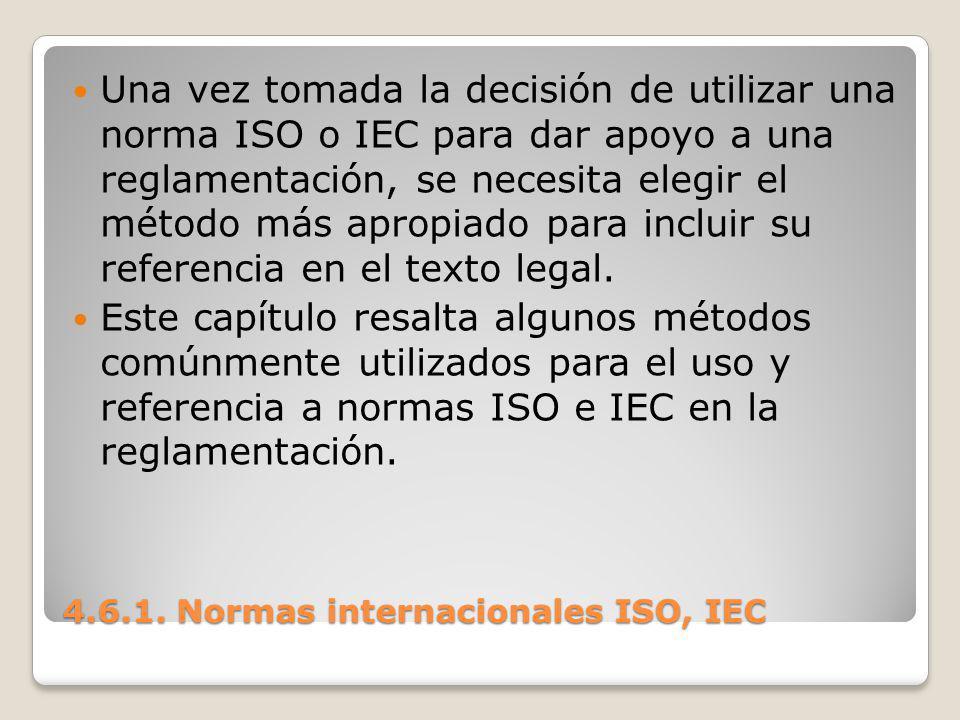 4.6.1. Normas internacionales ISO, IEC Una vez tomada la decisión de utilizar una norma ISO o IEC para dar apoyo a una reglamentación, se necesita ele