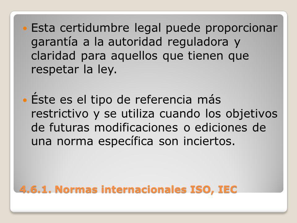 4.6.1. Normas internacionales ISO, IEC Esta certidumbre legal puede proporcionar garantía a la autoridad reguladora y claridad para aquellos que tiene