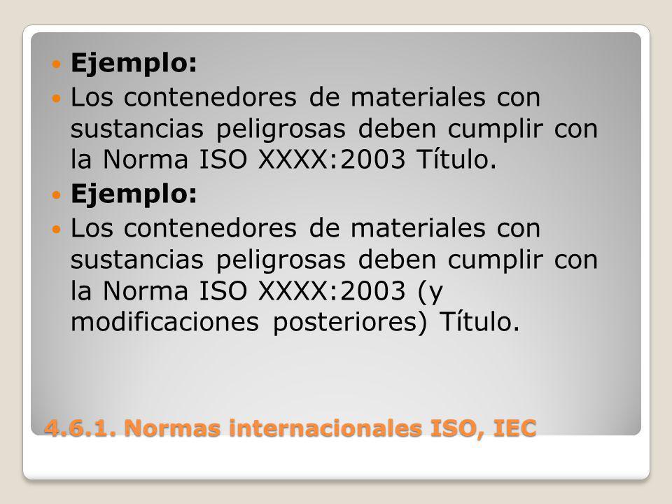 4.6.1. Normas internacionales ISO, IEC Ejemplo: Los contenedores de materiales con sustancias peligrosas deben cumplir con la Norma ISO XXXX:2003 Títu