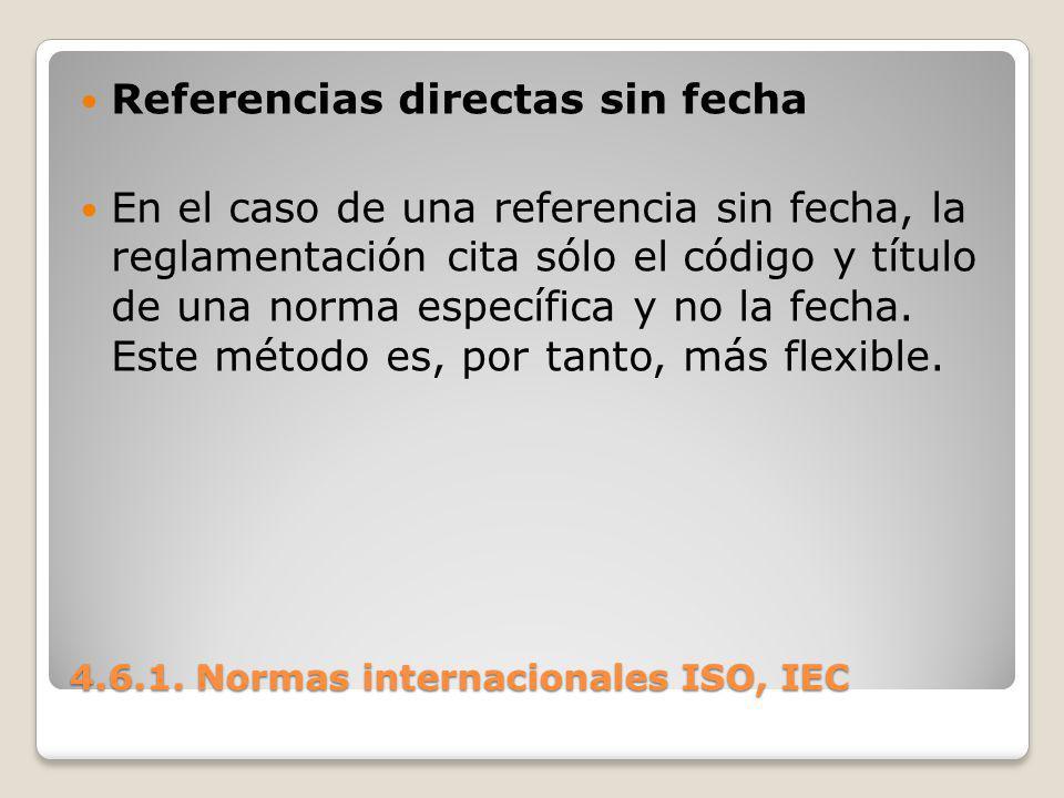4.6.1. Normas internacionales ISO, IEC Referencias directas sin fecha En el caso de una referencia sin fecha, la reglamentación cita sólo el código y