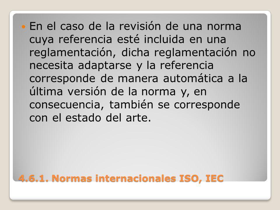 4.6.1. Normas internacionales ISO, IEC En el caso de la revisión de una norma cuya referencia esté incluida en una reglamentación, dicha reglamentació