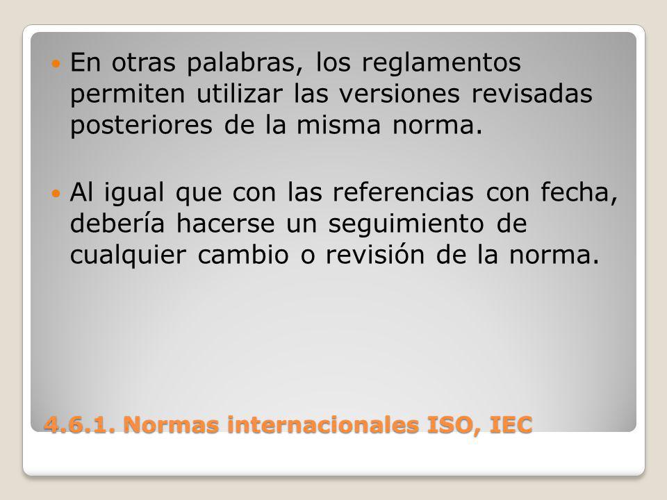 4.6.1. Normas internacionales ISO, IEC En otras palabras, los reglamentos permiten utilizar las versiones revisadas posteriores de la misma norma. Al