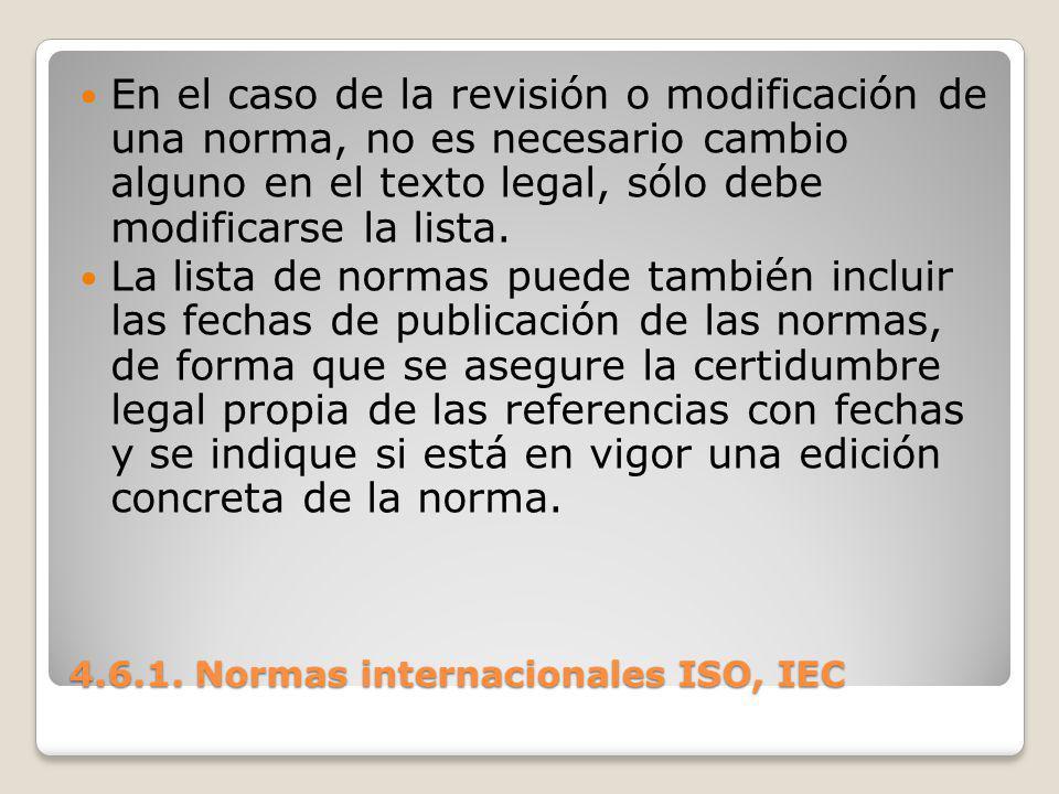 4.6.1. Normas internacionales ISO, IEC En el caso de la revisión o modificación de una norma, no es necesario cambio alguno en el texto legal, sólo de