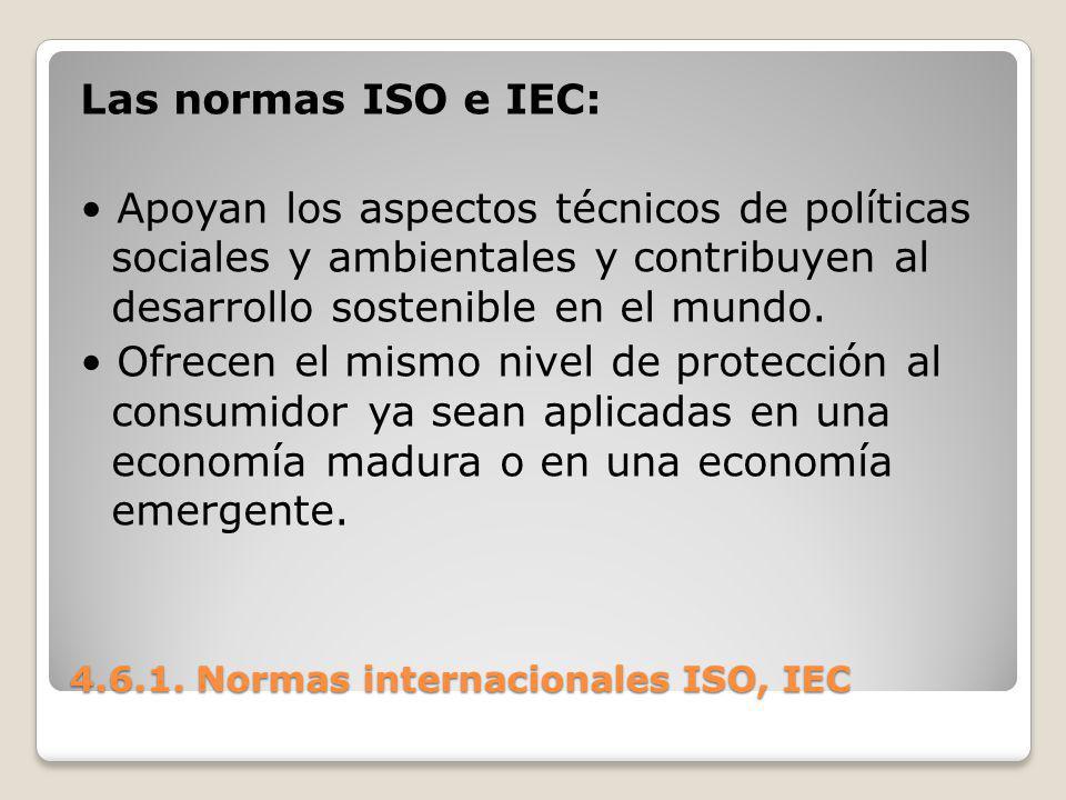 4.6.1. Normas internacionales ISO, IEC Las normas ISO e IEC: Apoyan los aspectos técnicos de políticas sociales y ambientales y contribuyen al desarro