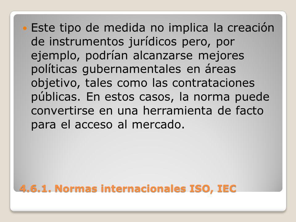 4.6.1. Normas internacionales ISO, IEC Este tipo de medida no implica la creación de instrumentos jurídicos pero, por ejemplo, podrían alcanzarse mejo