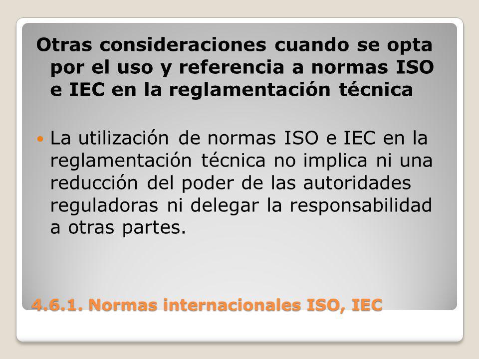 4.6.1. Normas internacionales ISO, IEC Otras consideraciones cuando se opta por el uso y referencia a normas ISO e IEC en la reglamentación técnica La