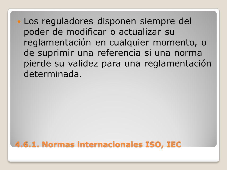4.6.1. Normas internacionales ISO, IEC Los reguladores disponen siempre del poder de modificar o actualizar su reglamentación en cualquier momento, o