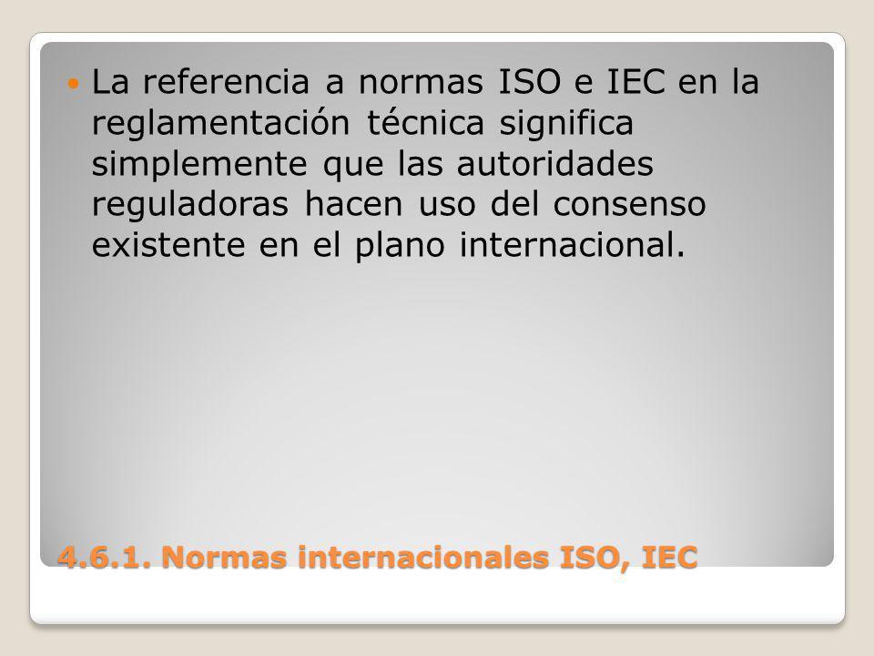4.6.1. Normas internacionales ISO, IEC La referencia a normas ISO e IEC en la reglamentación técnica significa simplemente que las autoridades regulad