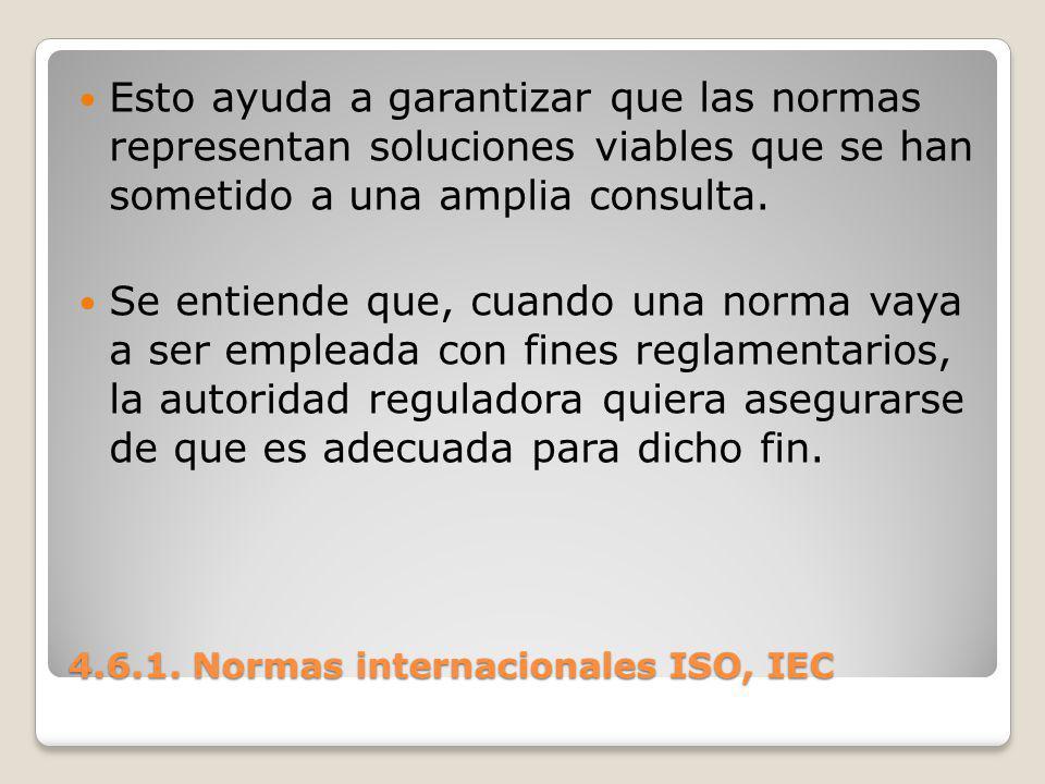 4.6.1. Normas internacionales ISO, IEC Esto ayuda a garantizar que las normas representan soluciones viables que se han sometido a una amplia consulta