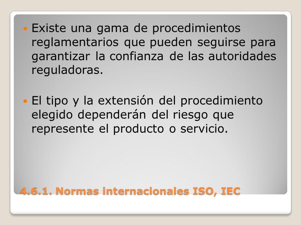 4.6.1. Normas internacionales ISO, IEC Existe una gama de procedimientos reglamentarios que pueden seguirse para garantizar la confianza de las autori