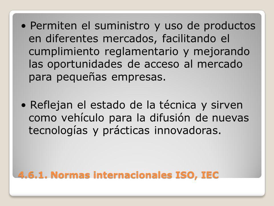 4.6.1. Normas internacionales ISO, IEC Permiten el suministro y uso de productos en diferentes mercados, facilitando el cumplimiento reglamentario y m