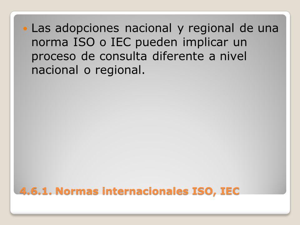 4.6.1. Normas internacionales ISO, IEC Las adopciones nacional y regional de una norma ISO o IEC pueden implicar un proceso de consulta diferente a ni