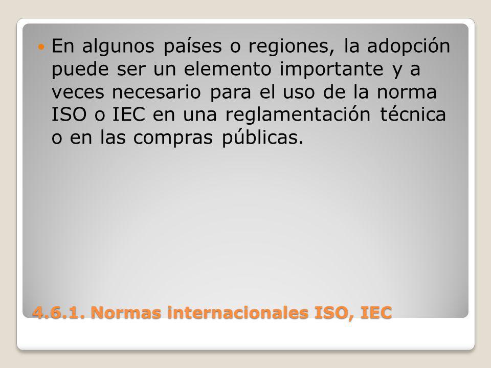 4.6.1. Normas internacionales ISO, IEC En algunos países o regiones, la adopción puede ser un elemento importante y a veces necesario para el uso de l