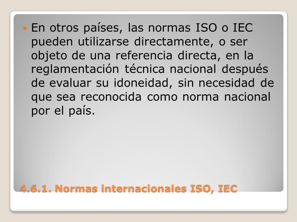 4.6.1. Normas internacionales ISO, IEC En otros países, las normas ISO o IEC pueden utilizarse directamente, o ser objeto de una referencia directa, e