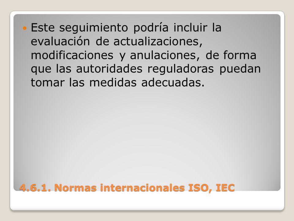 4.6.1. Normas internacionales ISO, IEC Este seguimiento podría incluir la evaluación de actualizaciones, modificaciones y anulaciones, de forma que la