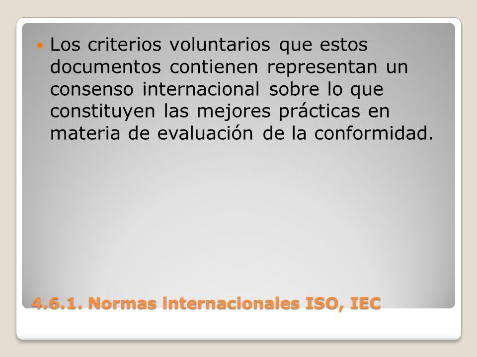 4.6.1. Normas internacionales ISO, IEC Los criterios voluntarios que estos documentos contienen representan un consenso internacional sobre lo que con