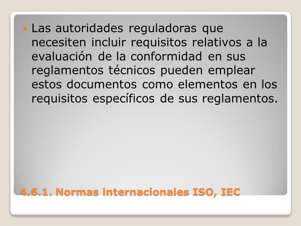 4.6.1. Normas internacionales ISO, IEC Las autoridades reguladoras que necesiten incluir requisitos relativos a la evaluación de la conformidad en sus
